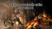 10 game offline chặt chém hay cho pc yếu đã nhất