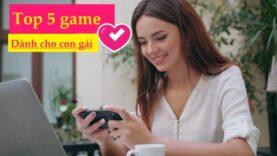 Top 5 game hay cho con gái đừng bỏ lỡ