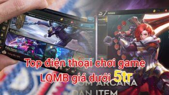 Top điện thoại chơi game LQMB tốt nhất giá dưới 5tr