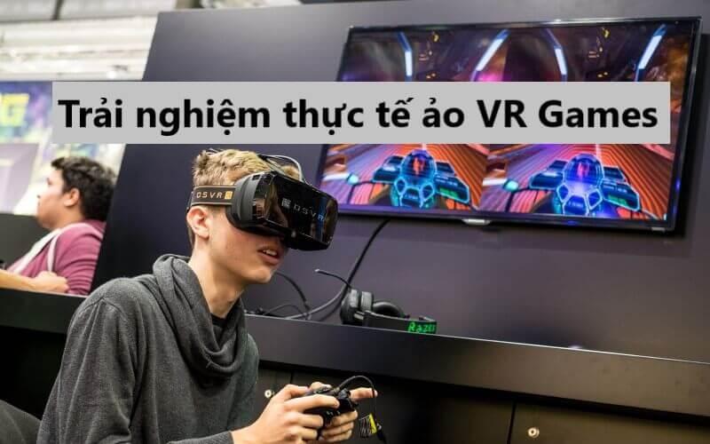 Trải nghiệm thực tế ảo VR trong games