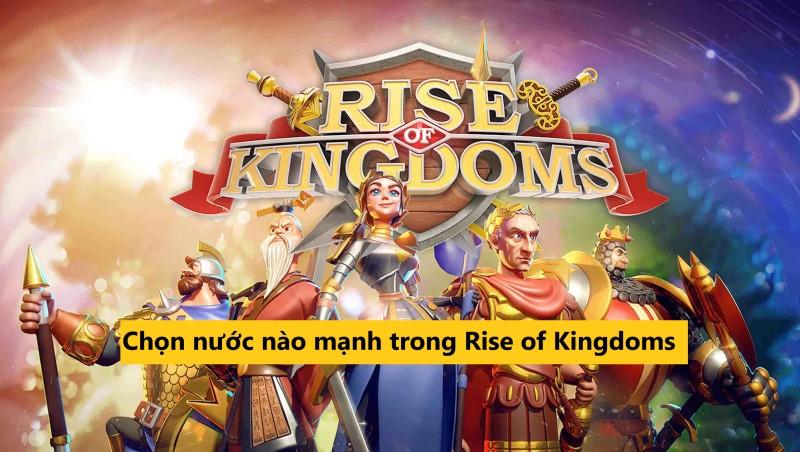 Rise of kingdoms nước nào mạnh